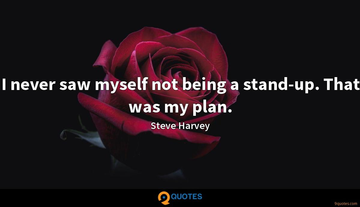 I never saw myself not being a stand-up. That was my plan.