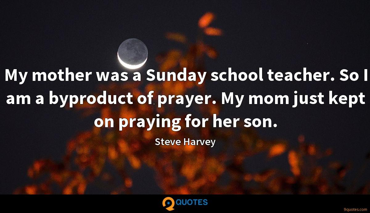My mother was a Sunday school teacher. So I am a byproduct of prayer. My mom just kept on praying for her son.