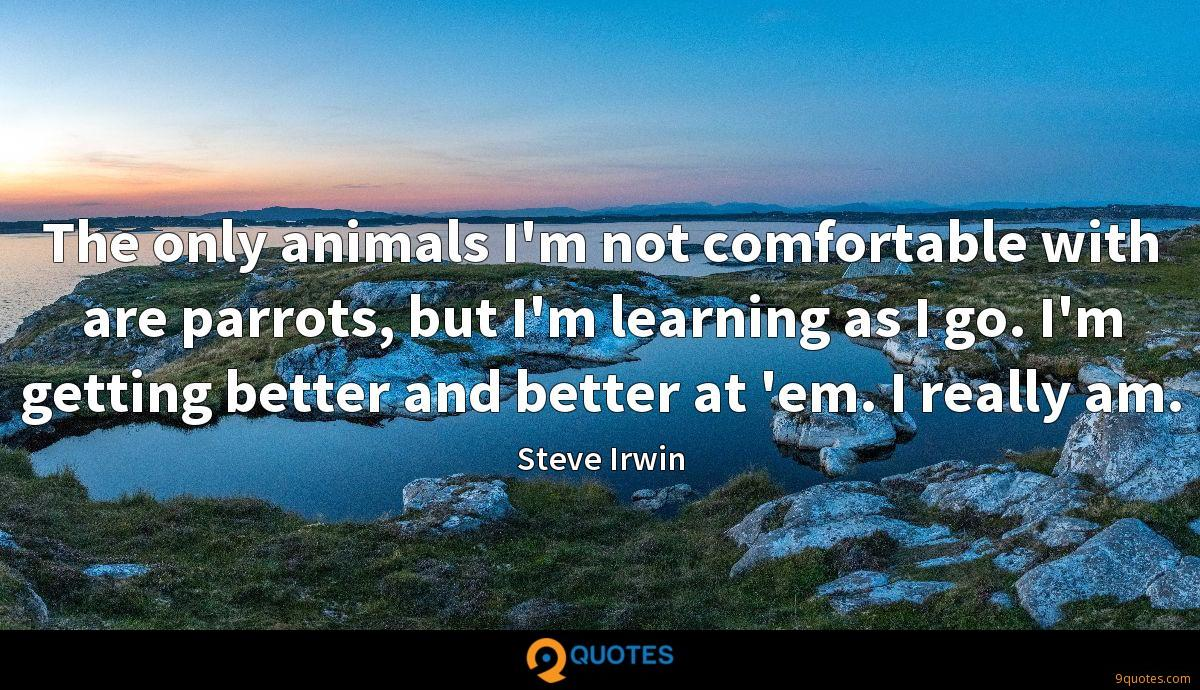 The only animals I'm not comfortable with are parrots, but I'm learning as I go. I'm getting better and better at 'em. I really am.