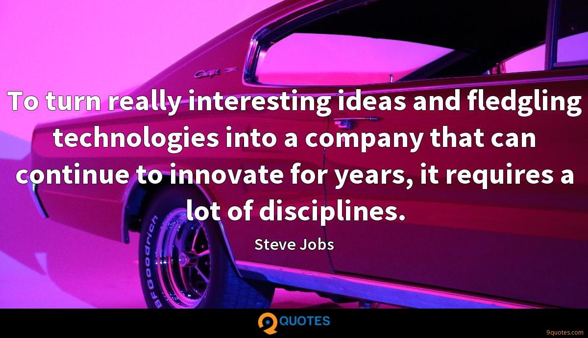 To turn really interesting ideas and fledgling technologies into a company that can continue to innovate for years, it requires a lot of disciplines.