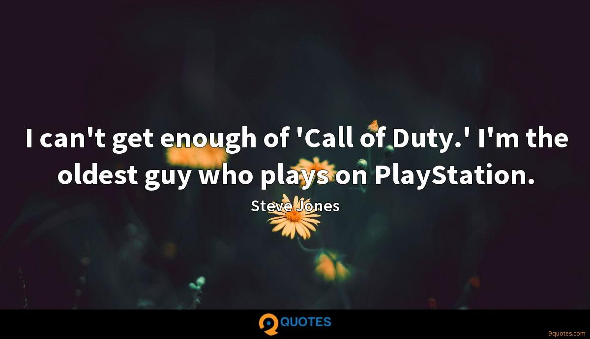 I can't get enough of 'Call of Duty.' I'm the oldest guy who plays on PlayStation.