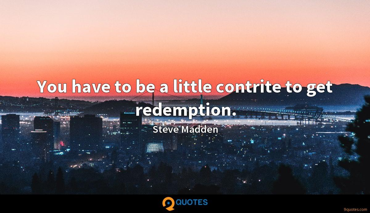 You have to be a little contrite to get redemption.