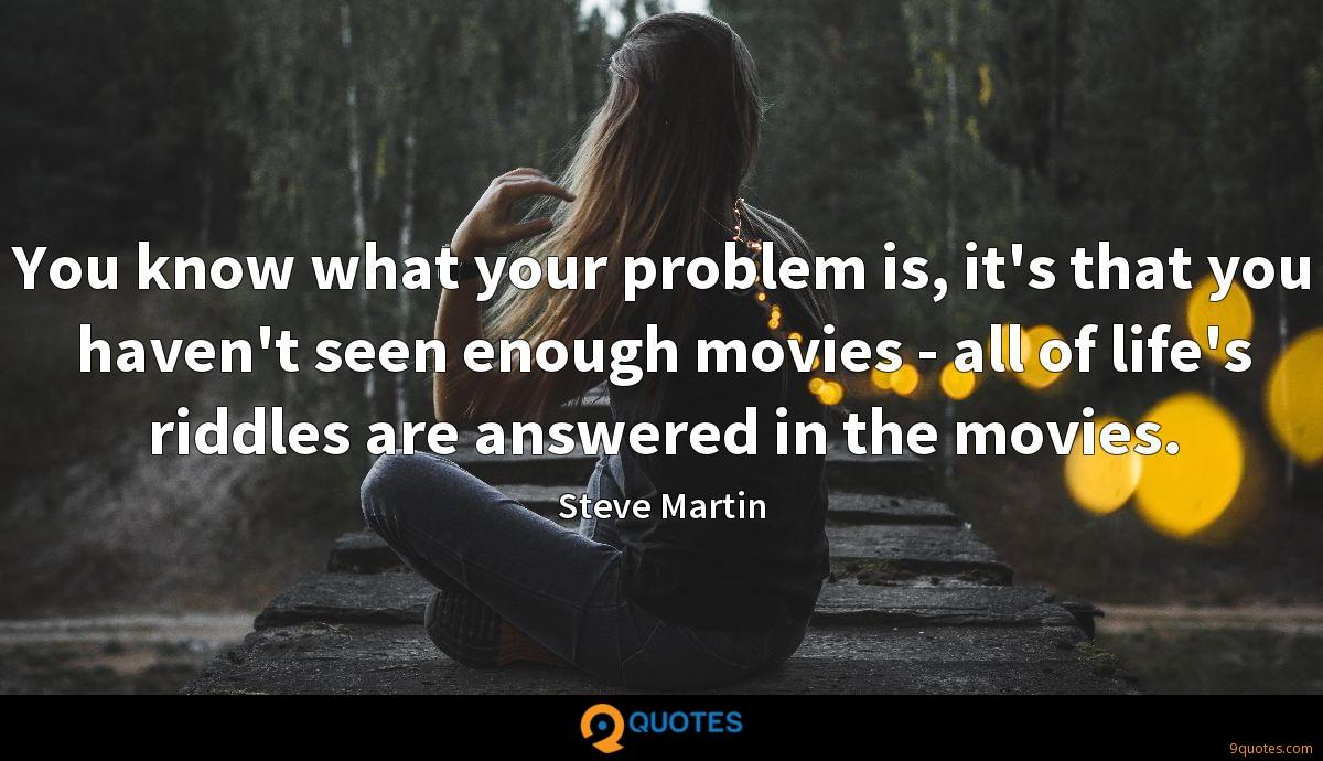 You know what your problem is, it's that you haven't seen enough movies - all of life's riddles are answered in the movies.