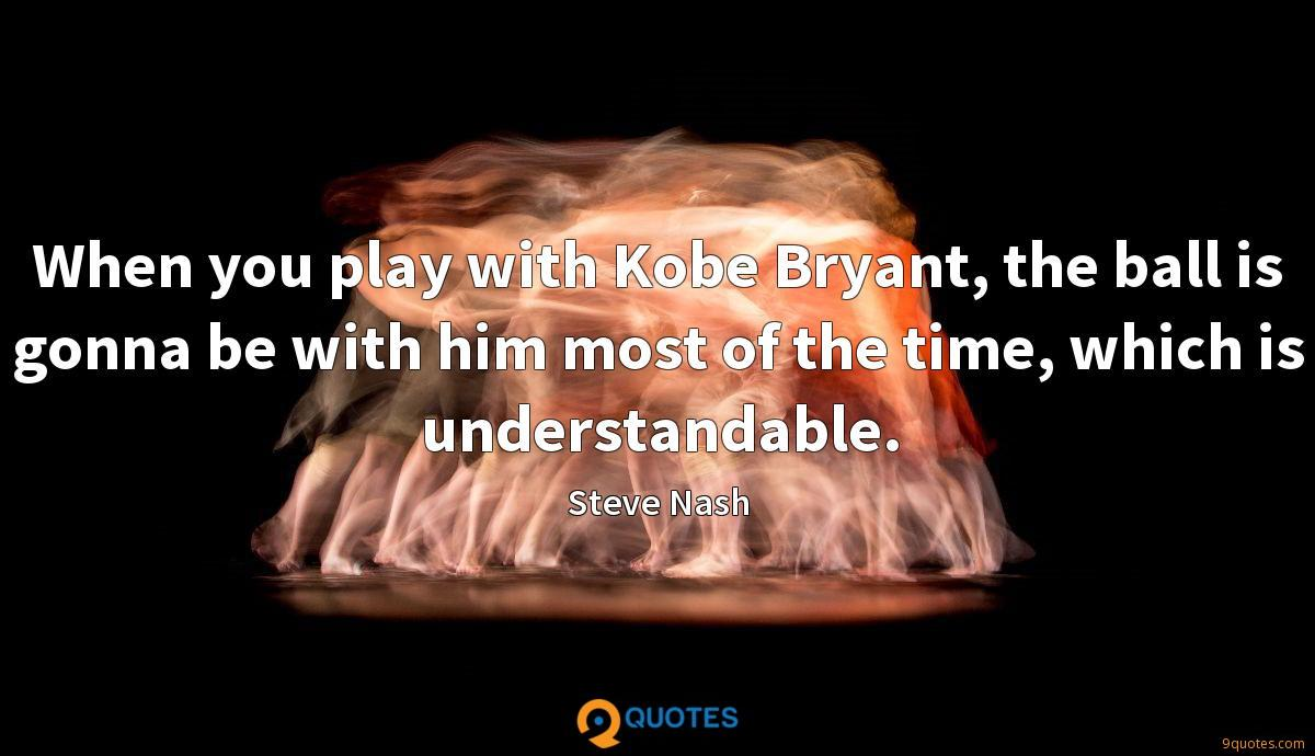 When you play with Kobe Bryant, the ball is gonna be with him most of the time, which is understandable.