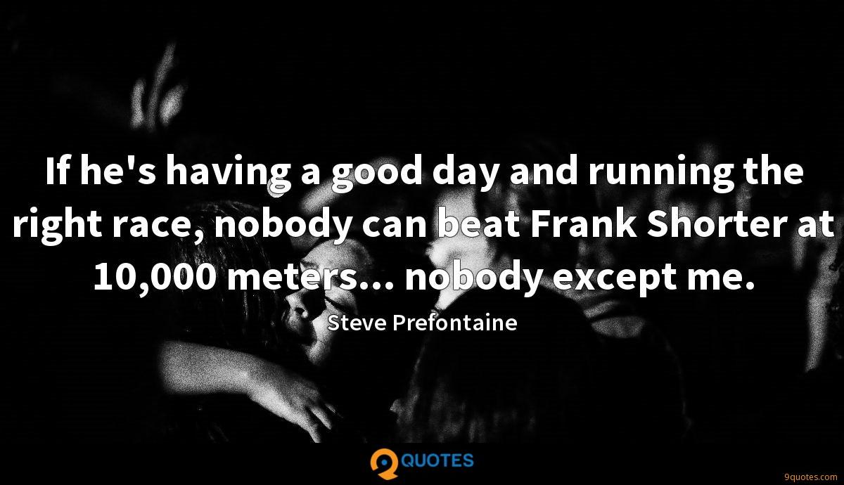 If he's having a good day and running the right race, nobody can beat Frank Shorter at 10,000 meters... nobody except me.