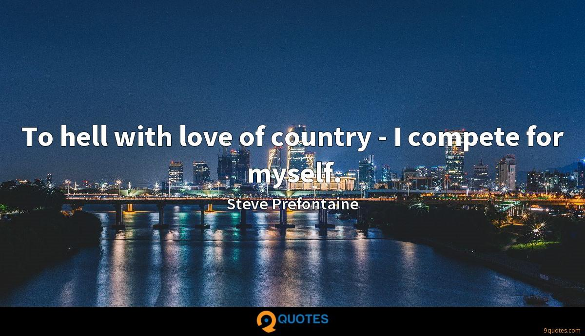 To hell with love of country - I compete for myself.