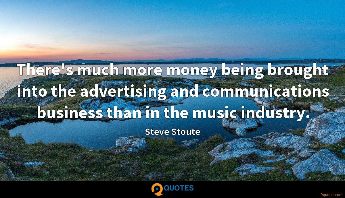 There's much more money being brought into the advertising and communications business than in the music industry.