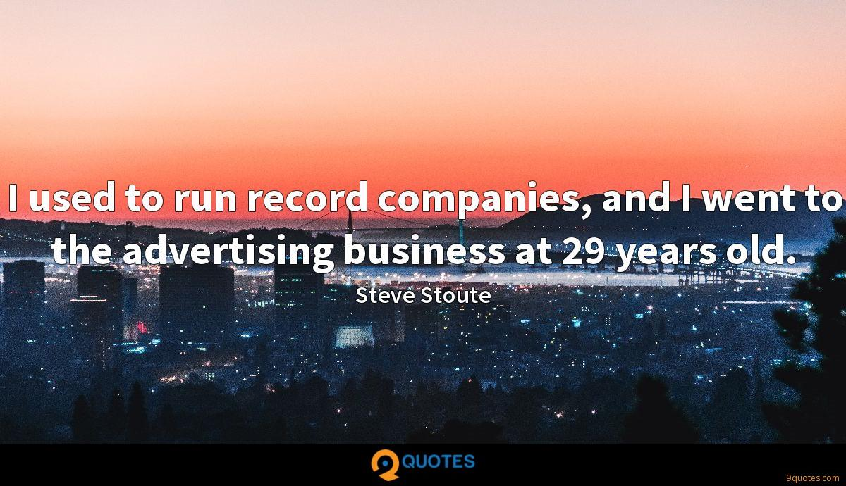 I used to run record companies, and I went to the advertising business at 29 years old.
