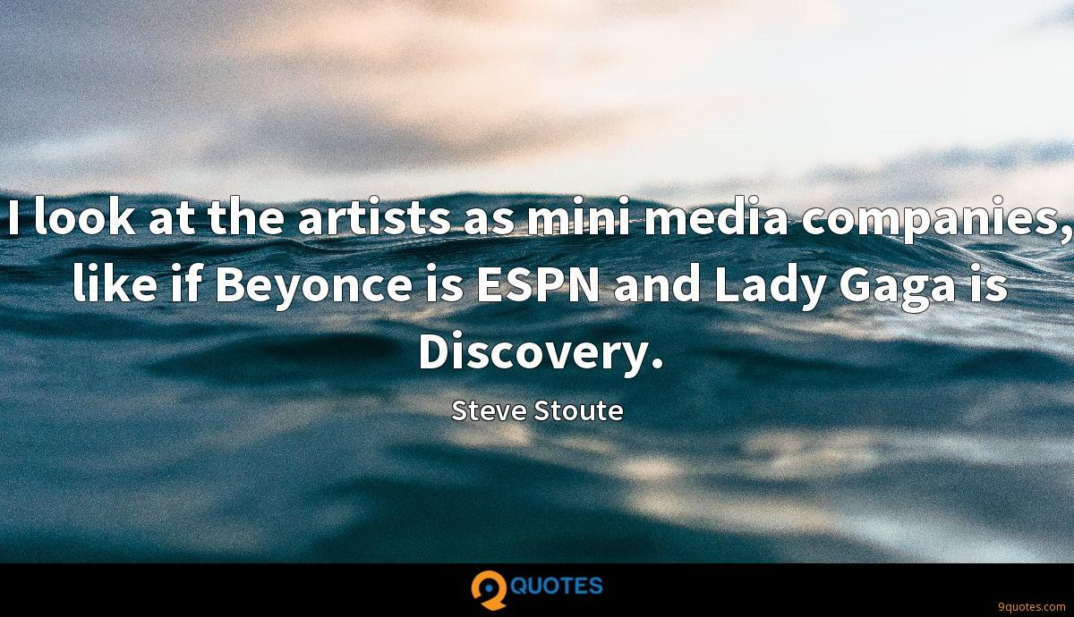 I look at the artists as mini media companies, like if Beyonce is ESPN and Lady Gaga is Discovery.