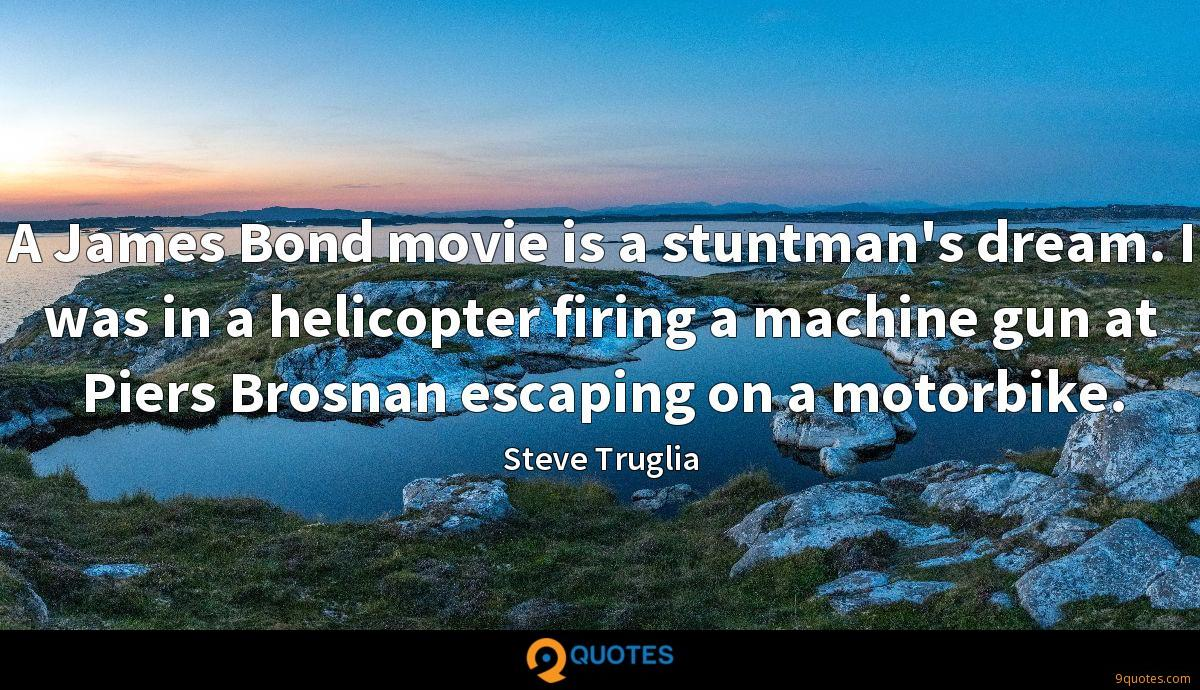A James Bond movie is a stuntman's dream. I was in a helicopter firing a machine gun at Piers Brosnan escaping on a motorbike.