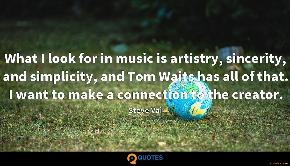 What I look for in music is artistry, sincerity, and simplicity, and Tom Waits has all of that. I want to make a connection to the creator.