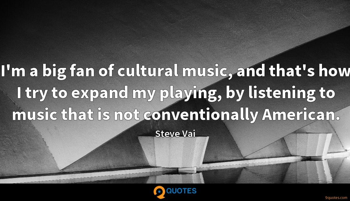 I'm a big fan of cultural music, and that's how I try to expand my playing, by listening to music that is not conventionally American.