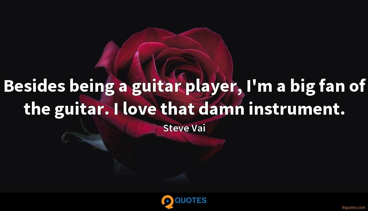 Besides being a guitar player, I'm a big fan of the guitar. I love that damn instrument.