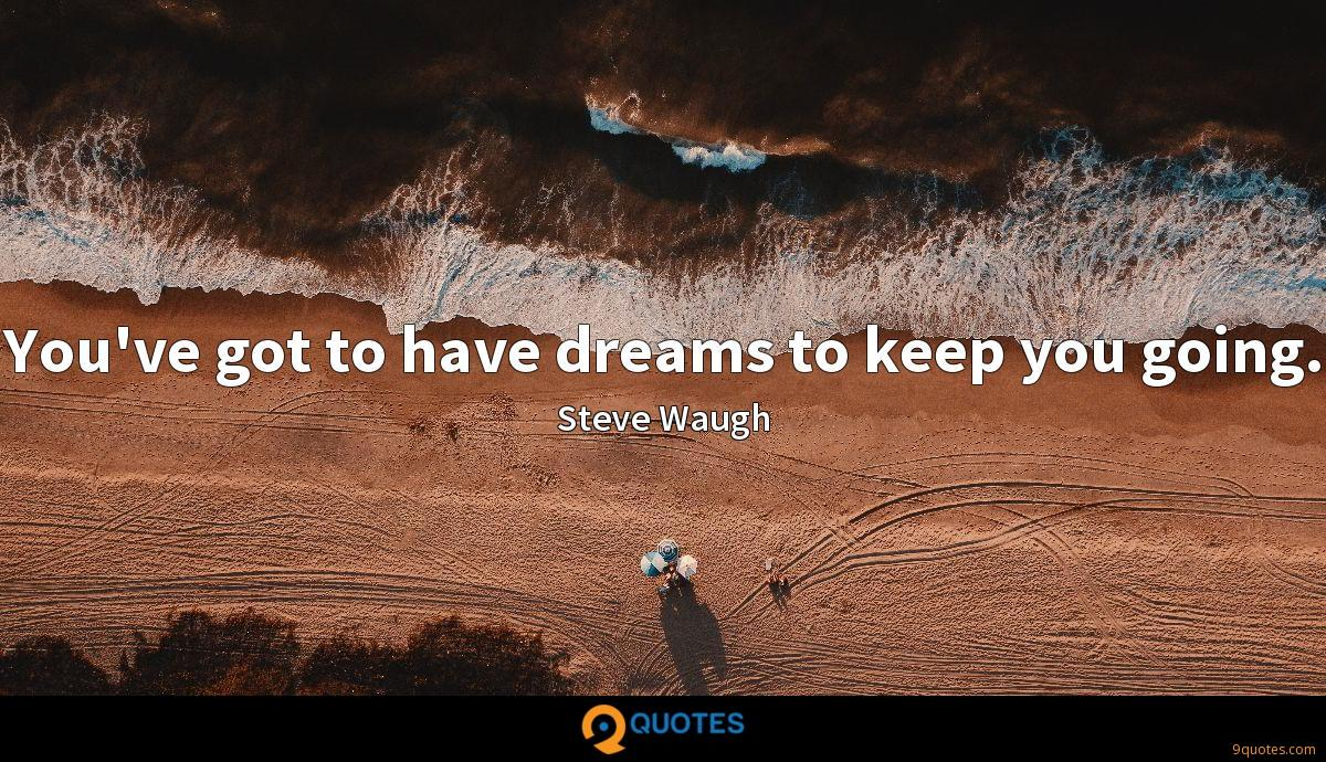 You've got to have dreams to keep you going.