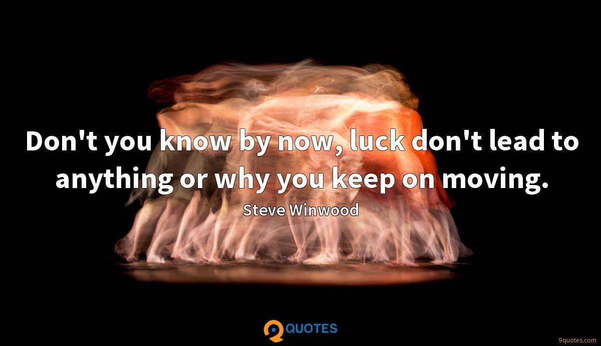 Don't you know by now, luck don't lead to anything or why you keep on moving.