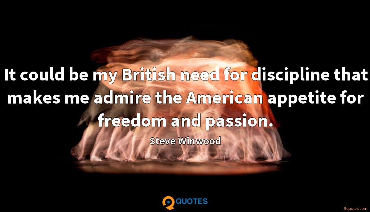 It could be my British need for discipline that makes me admire the American appetite for freedom and passion.