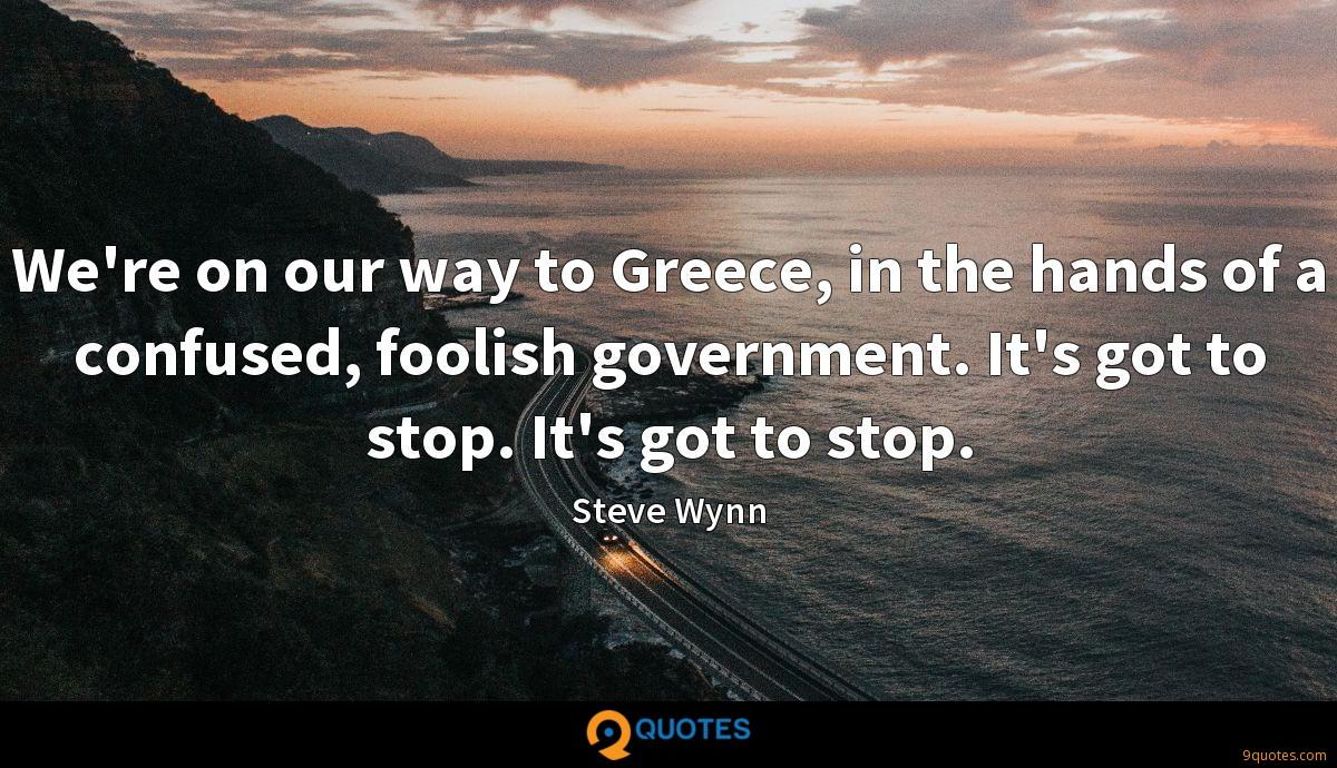 We're on our way to Greece, in the hands of a confused, foolish government. It's got to stop. It's got to stop.