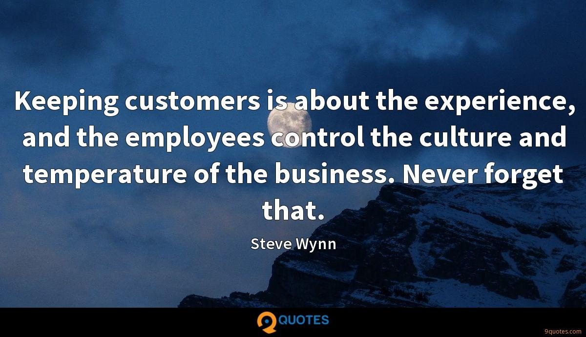 Keeping customers is about the experience, and the employees control the culture and temperature of the business. Never forget that.