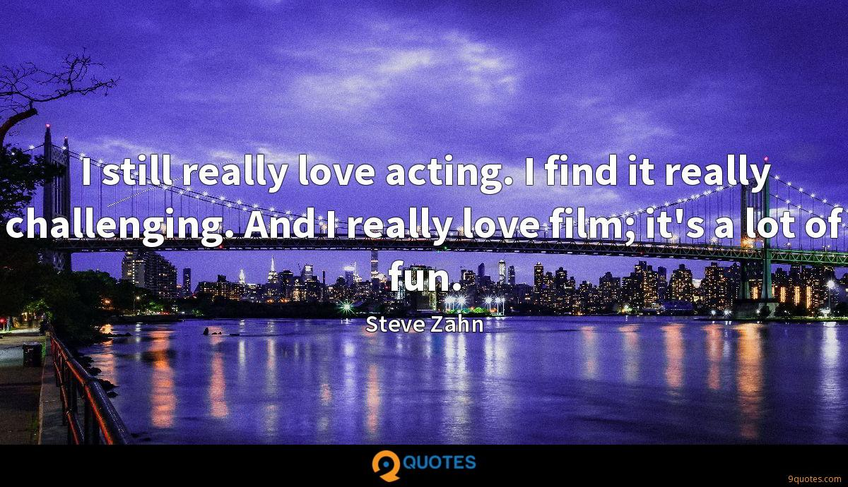 I still really love acting. I find it really challenging. And I really love film; it's a lot of fun.