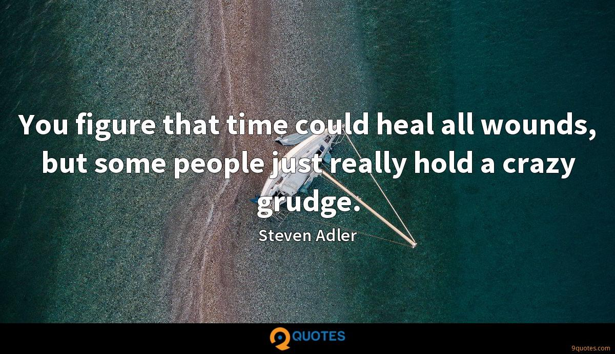 You figure that time could heal all wounds, but some people just really hold a crazy grudge.
