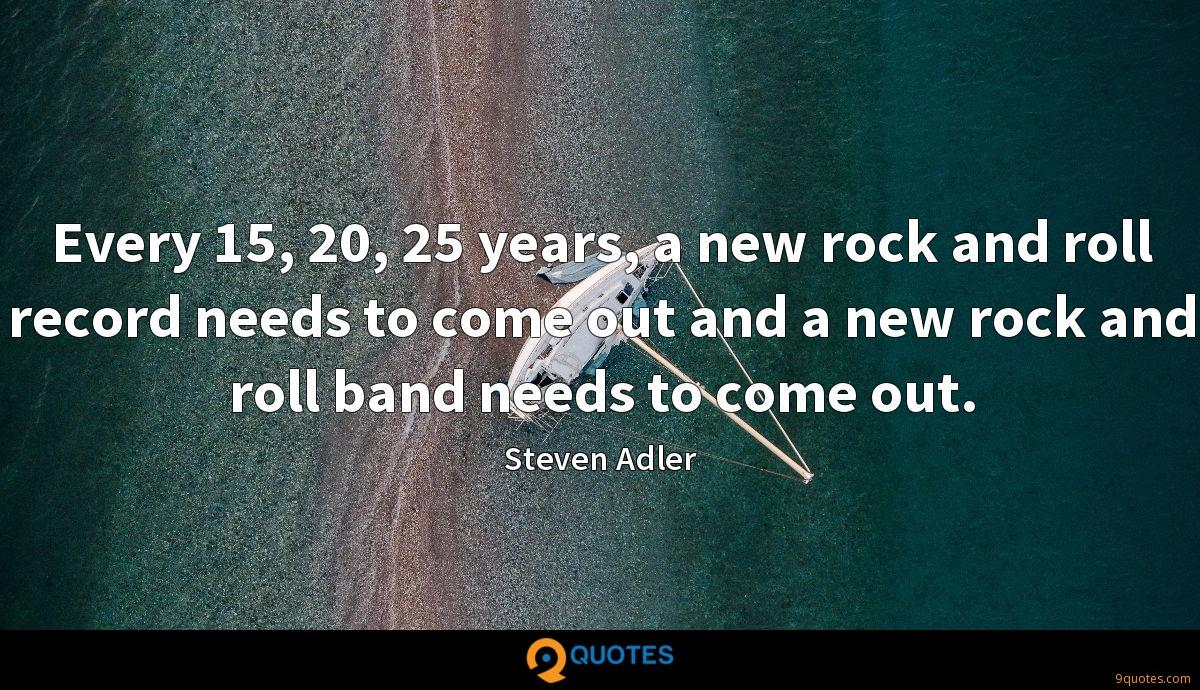 Every 15, 20, 25 years, a new rock and roll record needs to come out and a new rock and roll band needs to come out.