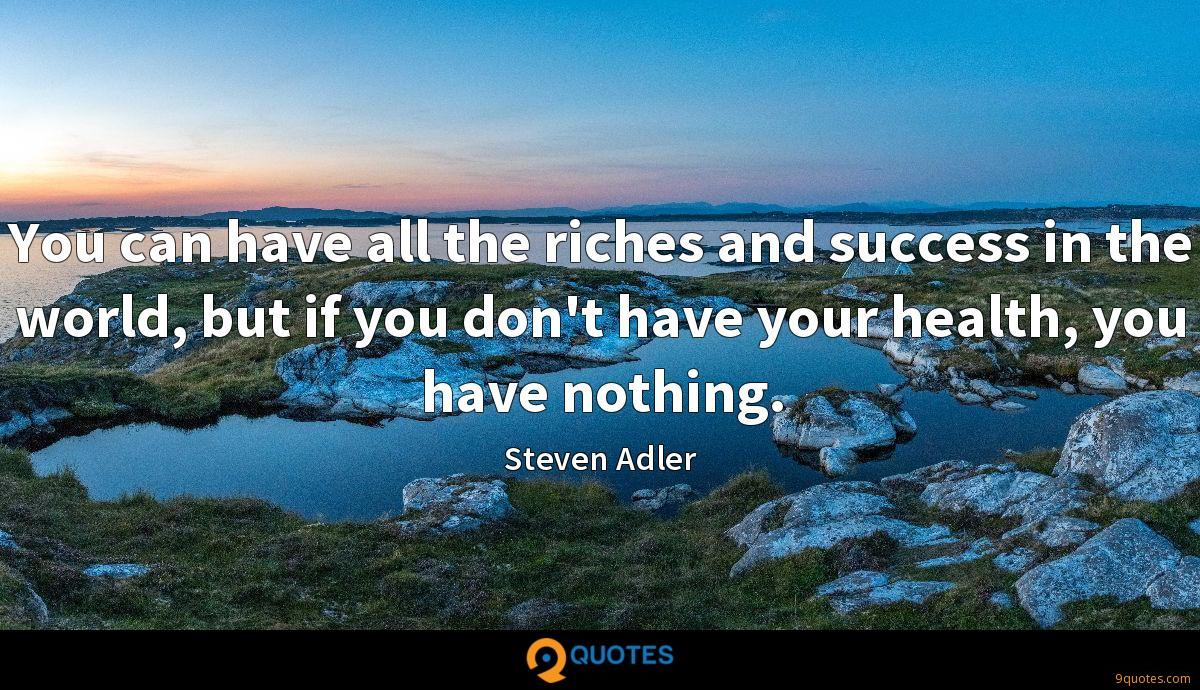 You can have all the riches and success in the world, but if you don't have your health, you have nothing.