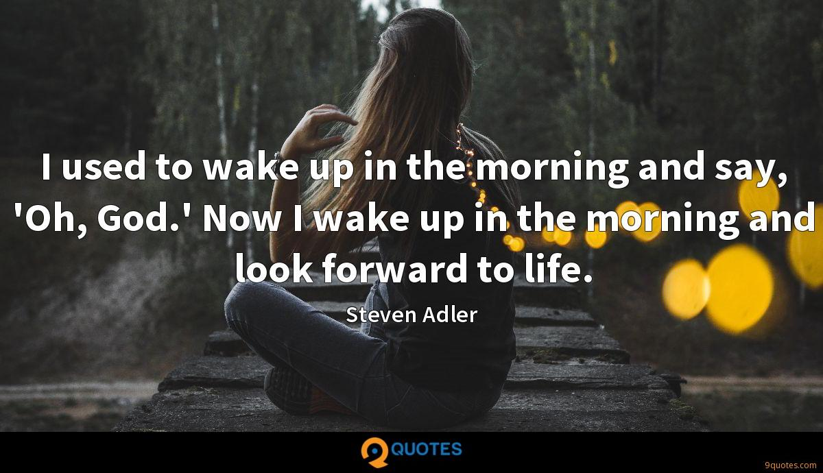 I used to wake up in the morning and say, 'Oh, God.' Now I wake up in the morning and look forward to life.