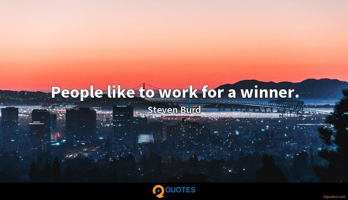 People like to work for a winner.