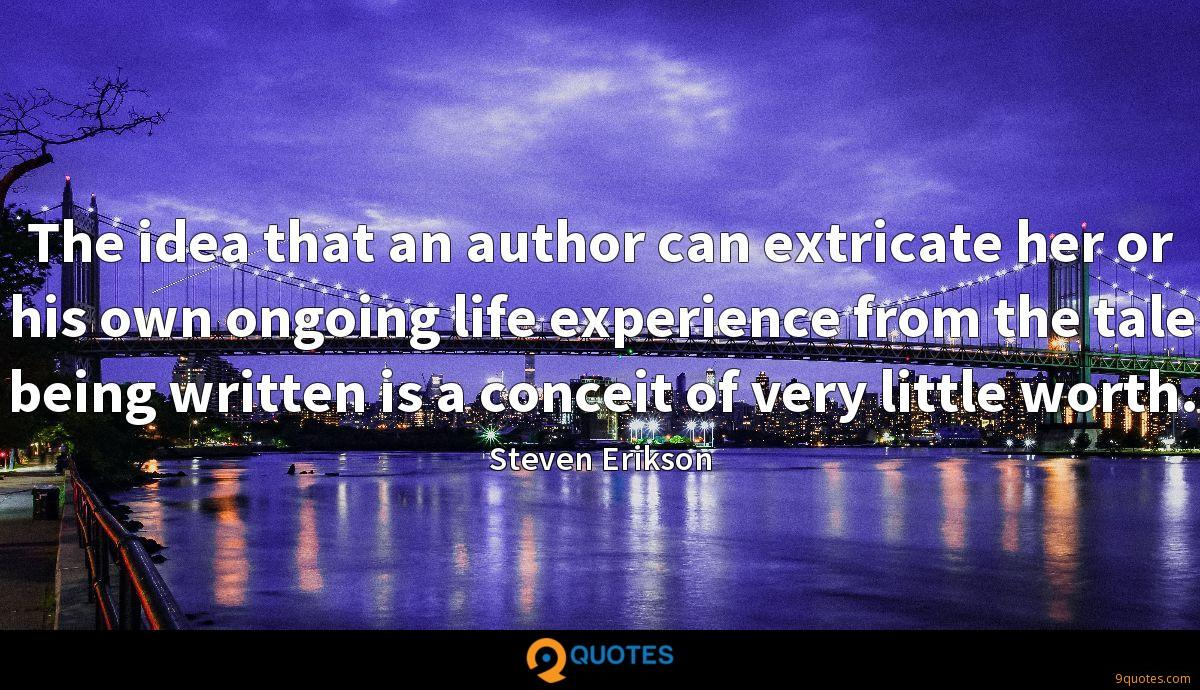 The idea that an author can extricate her or his own ongoing life experience from the tale being written is a conceit of very little worth.