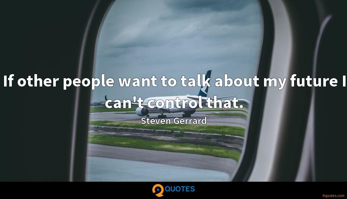 If other people want to talk about my future I can't control that.