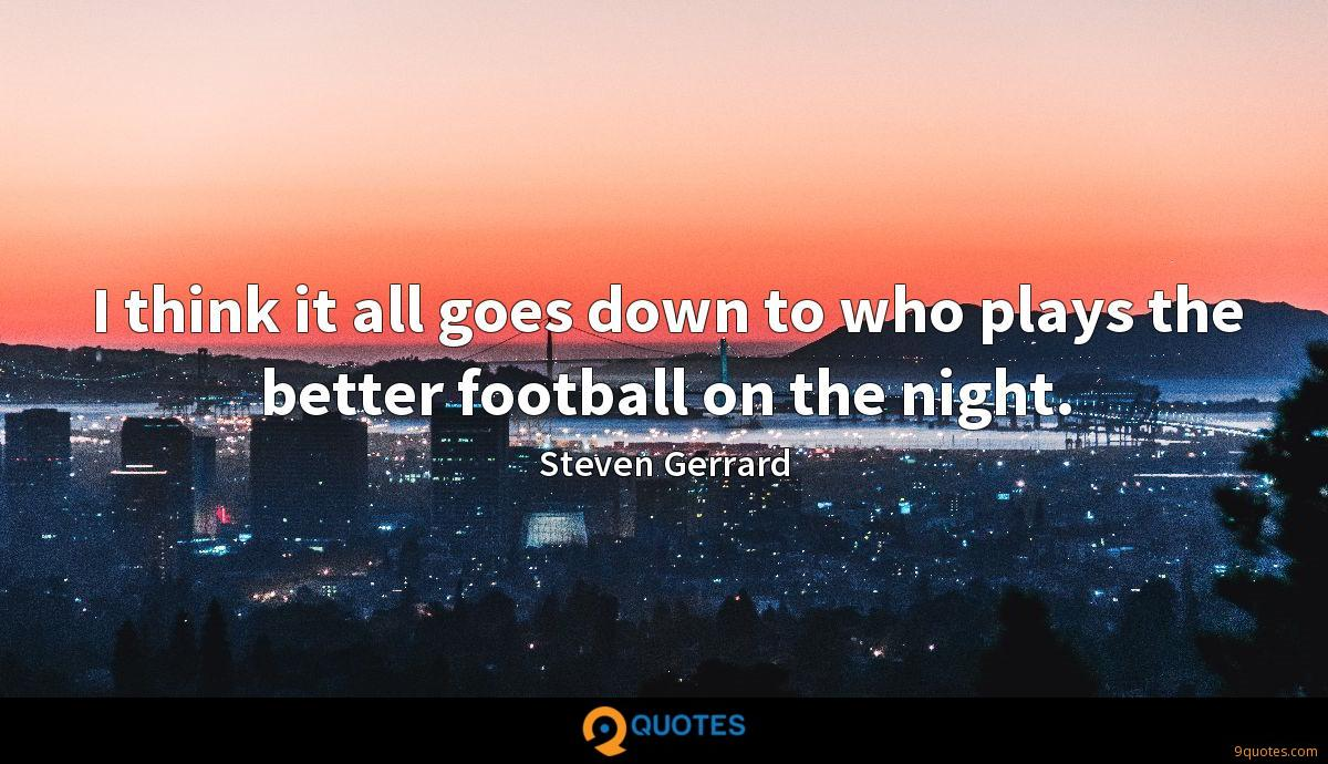 I think it all goes down to who plays the better football on the night.