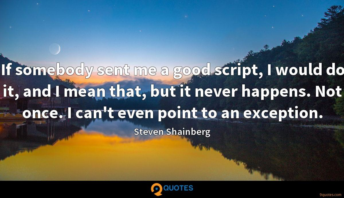 If somebody sent me a good script, I would do it, and I mean that, but it never happens. Not once. I can't even point to an exception.