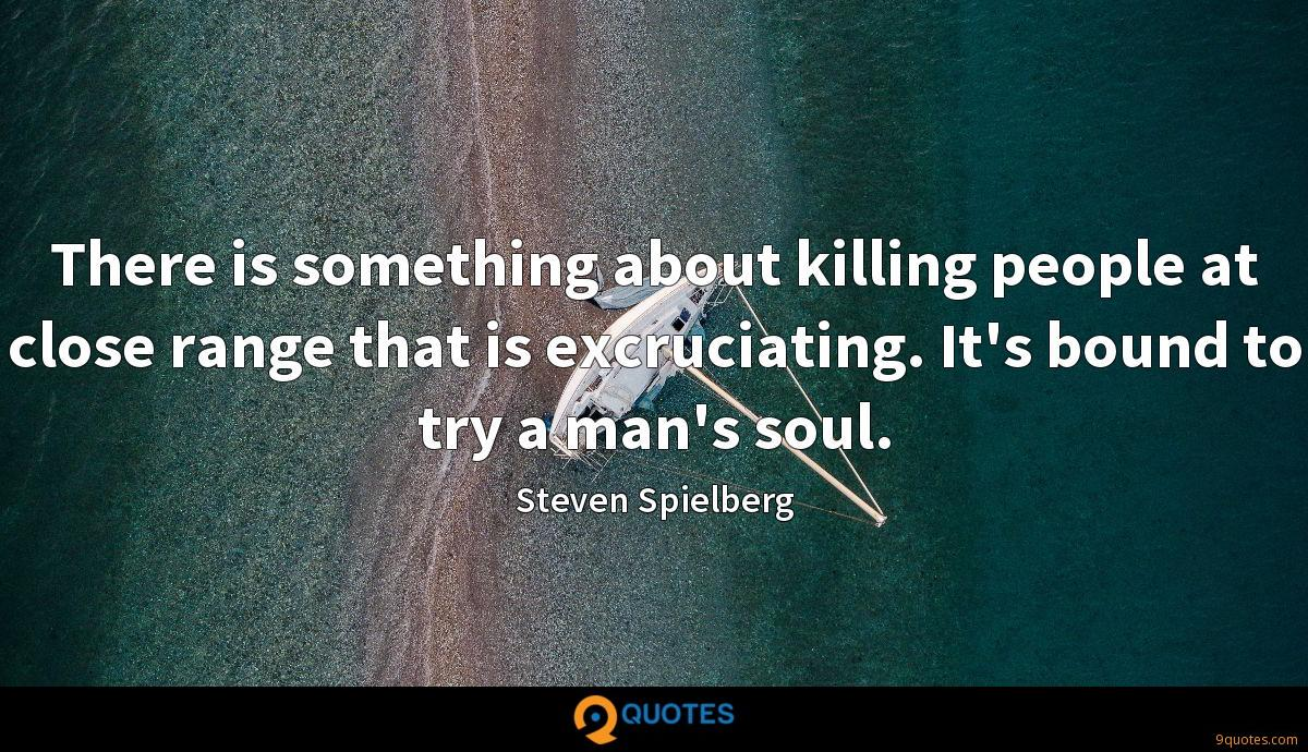 There is something about killing people at close range that is excruciating. It's bound to try a man's soul.