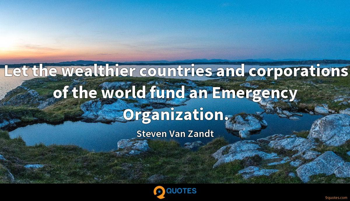 Let the wealthier countries and corporations of the world fund an Emergency Organization.