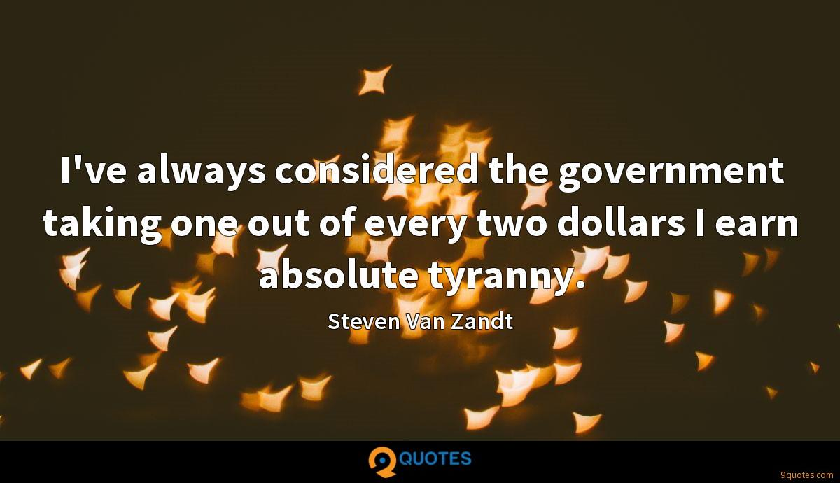 I've always considered the government taking one out of every two dollars I earn absolute tyranny.