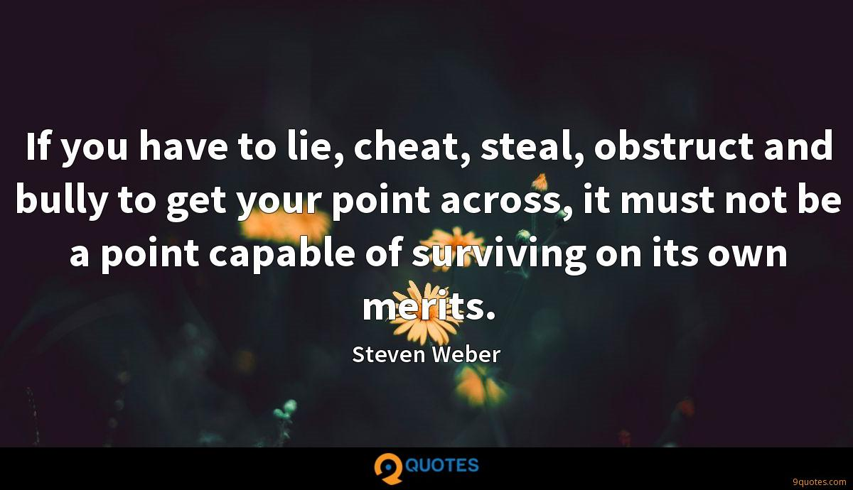 If you have to lie, cheat, steal, obstruct and bully to get your point across, it must not be a point capable of surviving on its own merits.