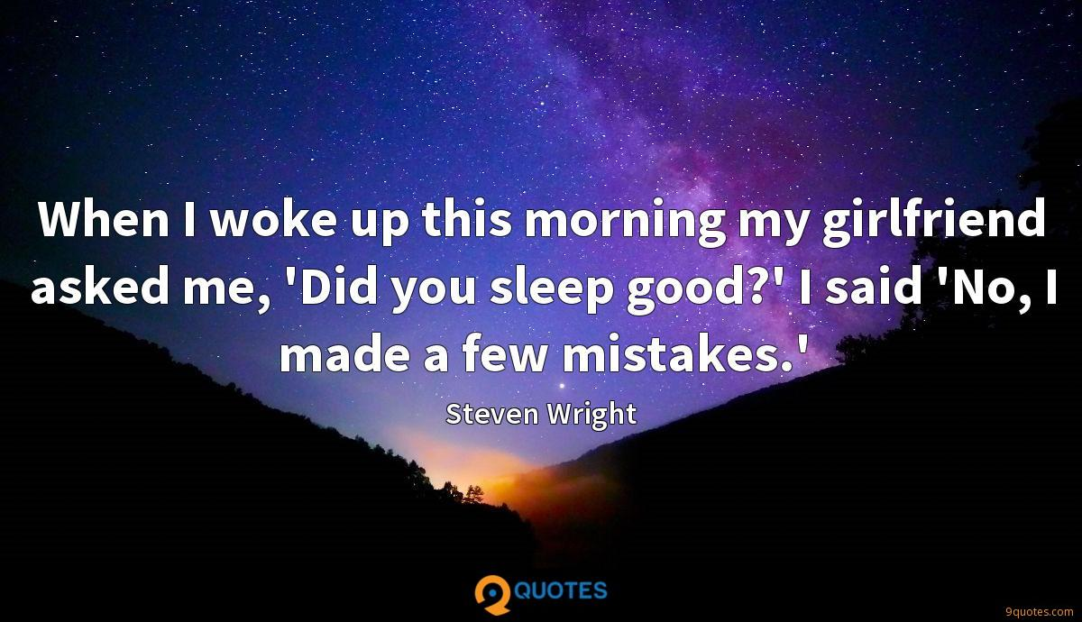 When I woke up this morning my girlfriend asked me, 'Did you sleep good?' I said 'No, I made a few mistakes.'