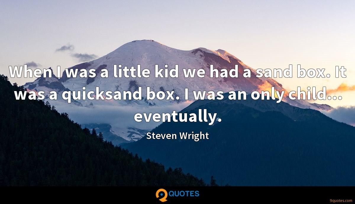 When I was a little kid we had a sand box. It was a quicksand box. I was an only child... eventually.