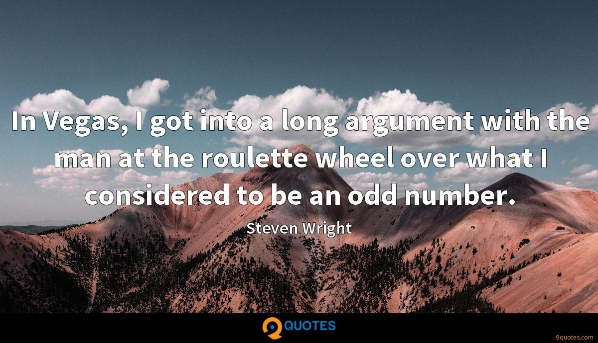 In Vegas, I got into a long argument with the man at the roulette wheel over what I considered to be an odd number.