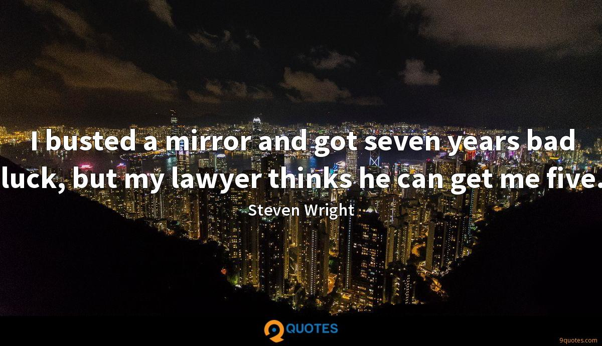 I busted a mirror and got seven years bad luck, but my lawyer thinks he can get me five.
