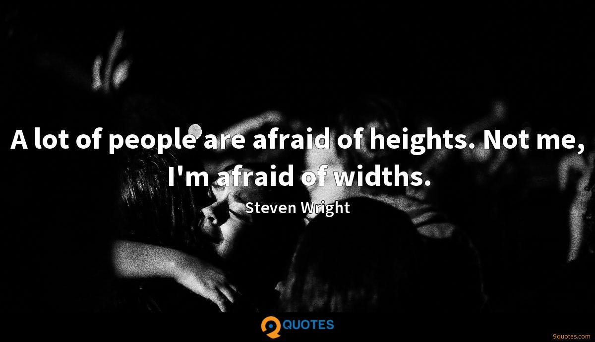 A lot of people are afraid of heights. Not me, I'm afraid of widths.