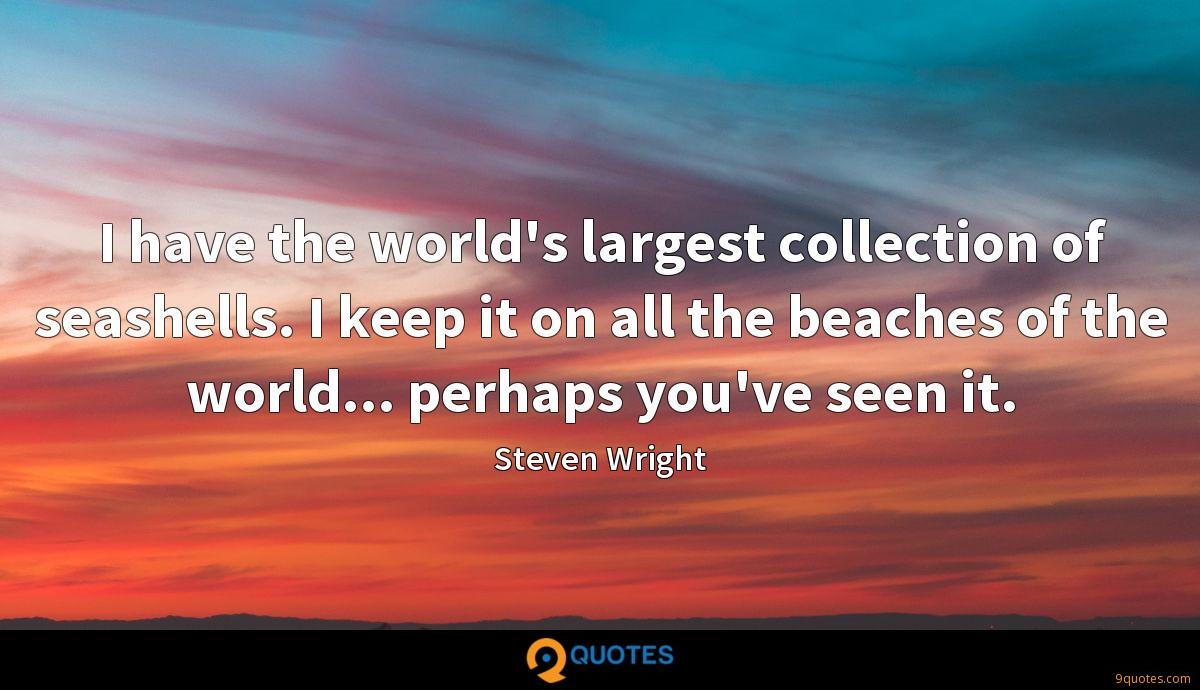 I have the world's largest collection of seashells. I keep it on all the beaches of the world... perhaps you've seen it.
