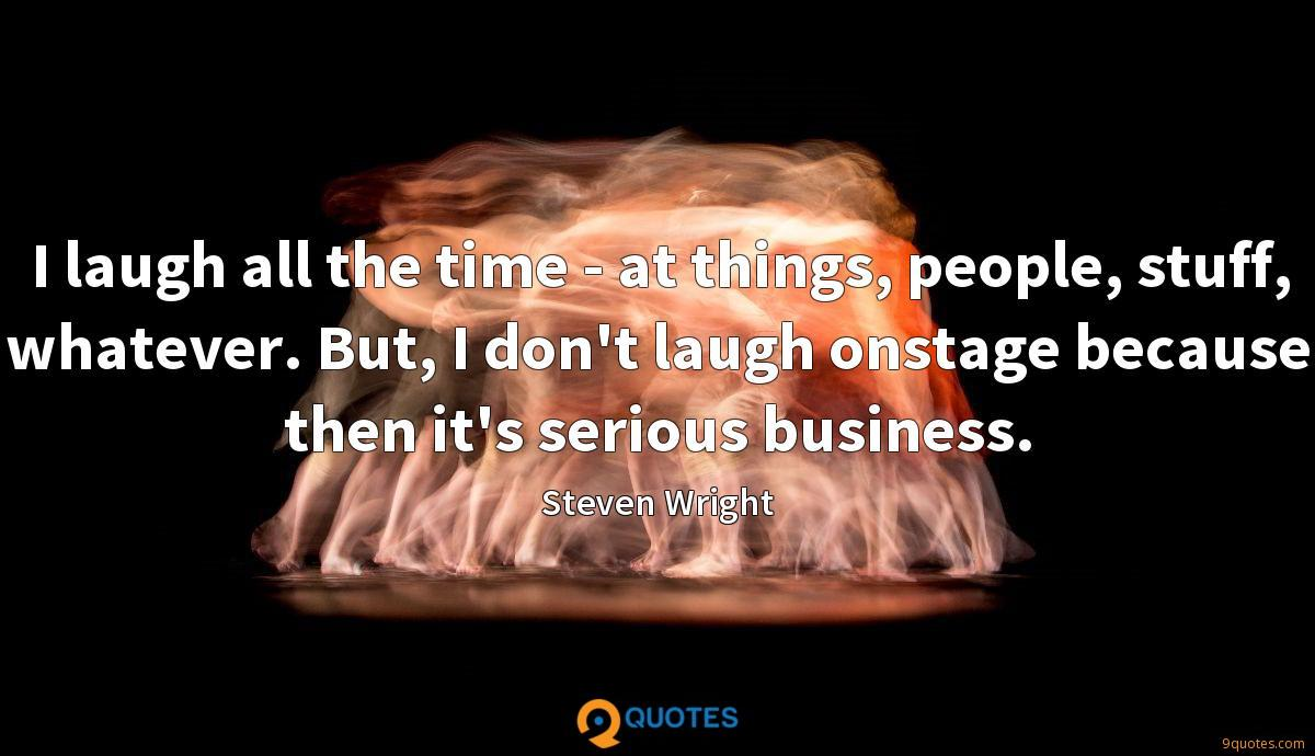 I laugh all the time - at things, people, stuff, whatever. But, I don't laugh onstage because then it's serious business.