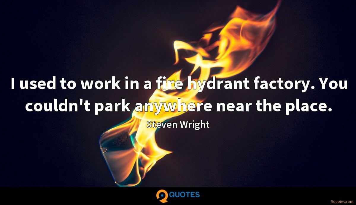 I used to work in a fire hydrant factory. You couldn't park anywhere near the place.