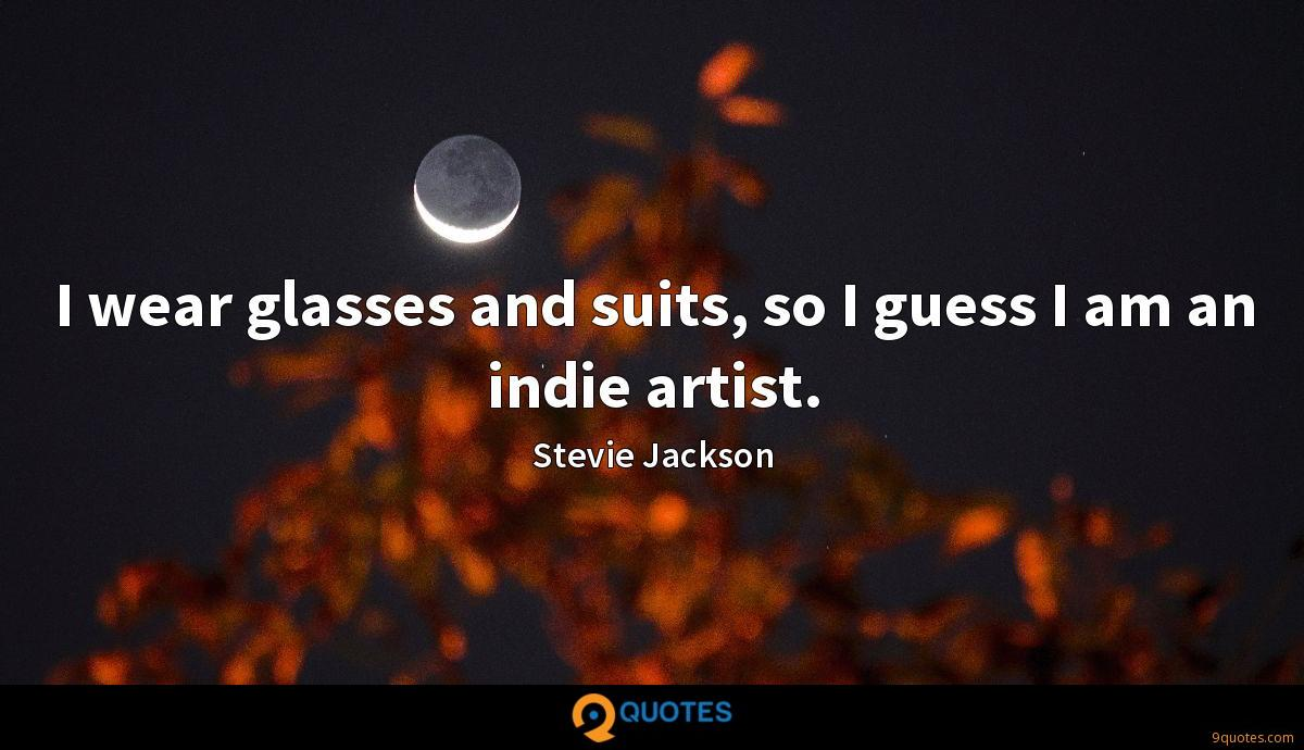 I wear glasses and suits, so I guess I am an indie artist.