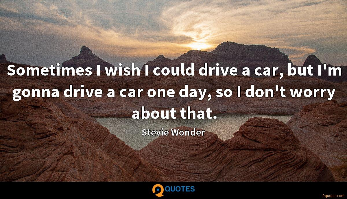 Sometimes I wish I could drive a car, but I'm gonna drive a car one day, so I don't worry about that.