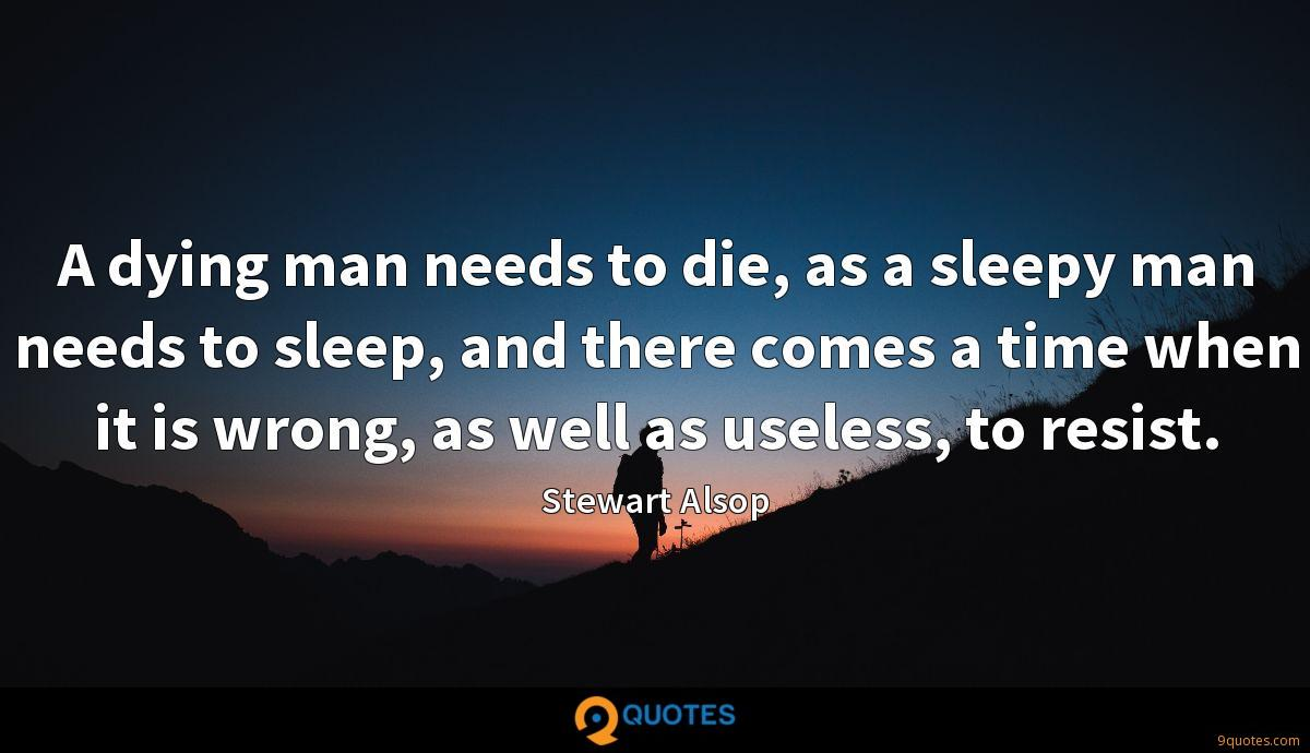 A dying man needs to die, as a sleepy man needs to sleep, and there comes a time when it is wrong, as well as useless, to resist.