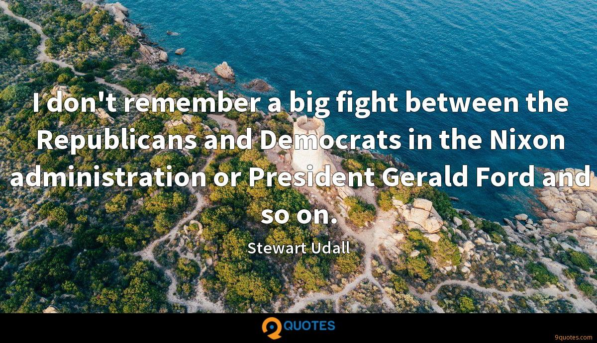 I don't remember a big fight between the Republicans and Democrats in the Nixon administration or President Gerald Ford and so on.