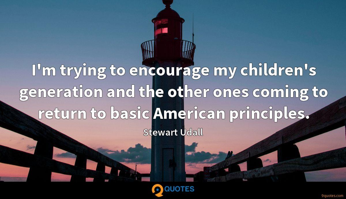 I'm trying to encourage my children's generation and the other ones coming to return to basic American principles.