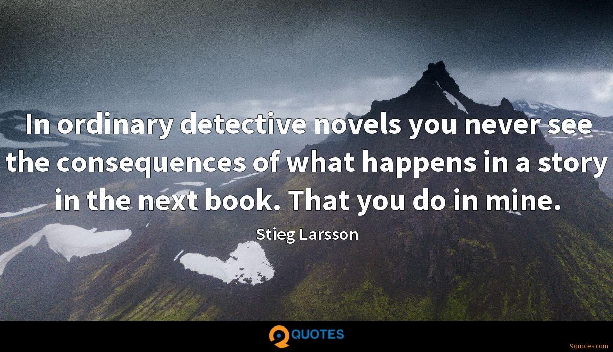 In ordinary detective novels you never see the consequences of what happens in a story in the next book. That you do in mine.